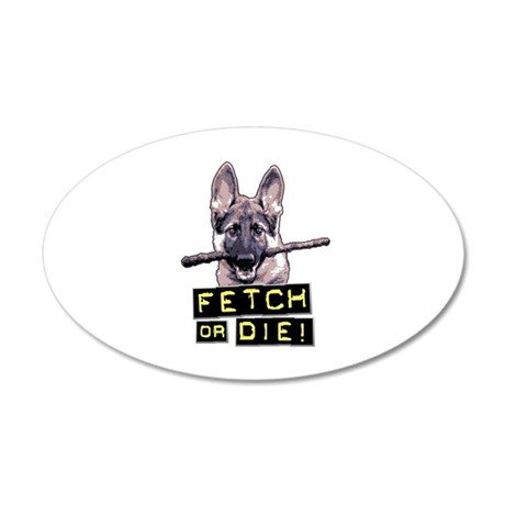 Fetch or Die! 20x12 Oval Wall Decal