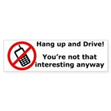 Hang up and drive! You're not that interesting! St