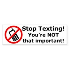Stop texting! You're not important! Bumper Sticker