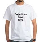 Prejudices save time and I'm busy. White T-Shirt