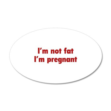 I'm Not Fat. I'm Pregnant. 38.5 x 24.5 Oval Wall P