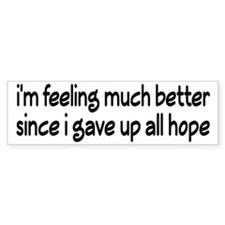 Feeling Better Since I Gave Up All Hope Bumper Sticker