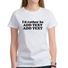 I'd Rather Be (Custom Text) Tee