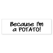 Because Im a POTATO Bumper Sticker