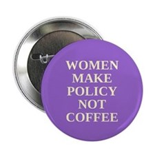 "Women make policy not coffee 2.25"" Button"