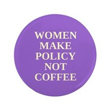 "Women make policy not coffee 3.5"" Button"