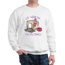 I'd Rather Be Quilting Sweatshirt