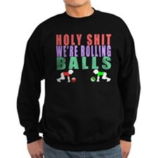 Holy Shit Were Rolling Balls Sweatshirt