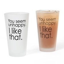 You seem unhappy. I like that. Drinking Glass