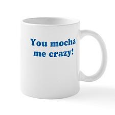 You Mocha Me Crazy! Mug