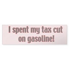I spent my tax cut on gasoline bumper sticker