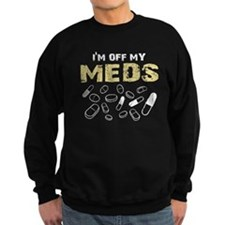 IM OFF MY MEDS Sweatshirt