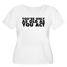 Only as Old as You Act T-Shirt