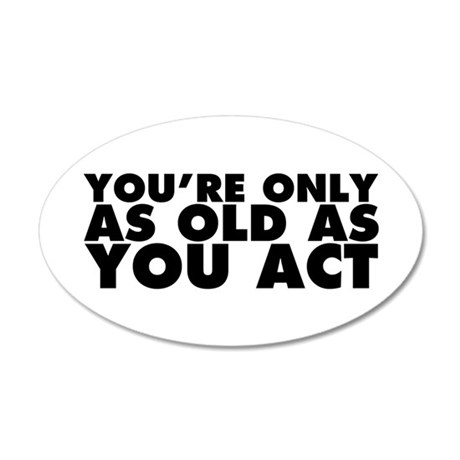 Only as Old as You Act 20x12 Oval Wall Decal