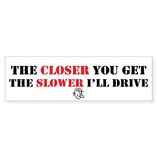 Closer You Get/Slower I'll Drive Bumper Bumper Sticker