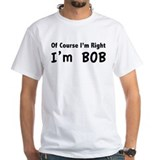 Of course I'm right. I'm Bob. Shirt