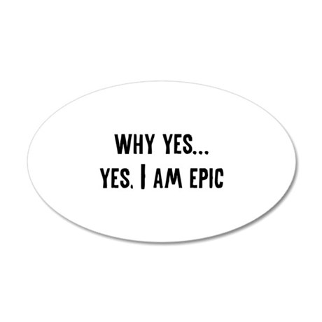 Why Yes... Yes, I Am Epic 38.5 x 24.5 Oval Wall Pe