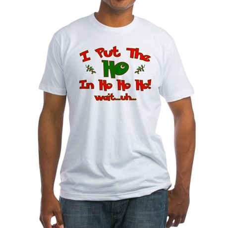 "I Put The ""Ho"" In Ho Ho Ho Ch Fitted T-Shirt"