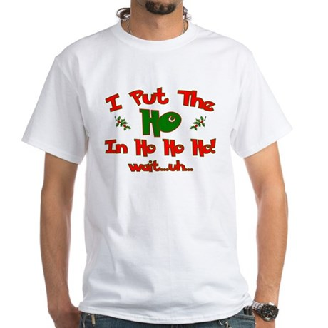 "I Put The ""Ho"" In Ho Ho Ho Ch White T-Shirt"