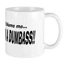 Don't Blame Me...I'm a Dumbass! mug