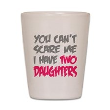 You cant scare me I have two daughters Shot Glass