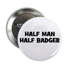 "Half Man~Half Badger 2.25"" Button (10 pack)"
