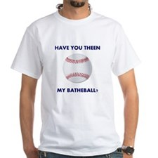 Have you theen my batheball? Shirt