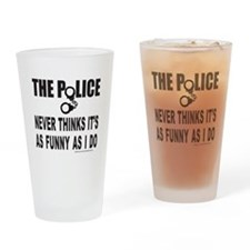 POLICE NEVER THINKS IT'S AS FUNNY Drinking Glass