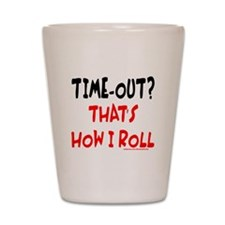 TIME-OUT? THAT'S HOW I ROLL Shot Glass