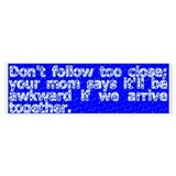 Don't follow too close -- Bumper Sticker