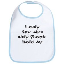 I Only Cry When Ugly People Hold Me! Bib