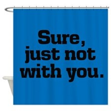 Sure But Not With You Shower Curtain