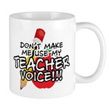 Dont Make Me Use My Teacher Voice! Mug