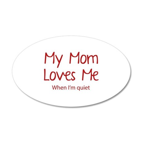 My Mom Loves Me. When I'm Quiet. 38.5 x 24.5 Oval