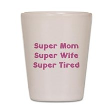 Super Mom Super Wife Super Tired Shot Glass