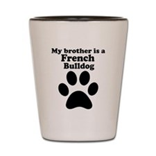 My Brother Is A French Bulldog Shot Glass