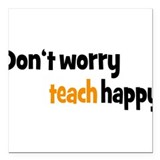 "Don't worry teach happy Square Car Magnet 3"" x 3"""