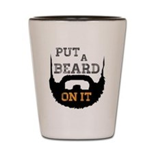 Put A Beard On It Shot Glass