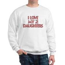 I LOVE MY 2 DAUGHTERS Sweatshirt