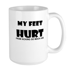 MY FEET HURT FROM KICKING SO MUCH ASS Mug