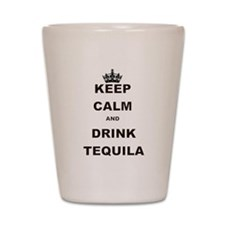 KEEP CALM AND DRINK TEQUILA Shot Glass
