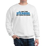 NO, I DON'T TAKE STEROIDS Sweatshirt