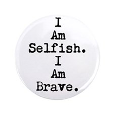 "I Am Selfish I Am Brave 3.5"" Button"