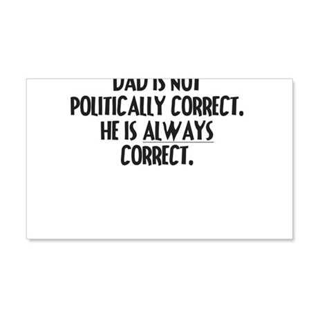 DAD IS NOT POLITICALLY CORRECT HE IS ALWAYS CORRE