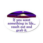 REACH OUT AND GRAB IT.. Oval Car Magnet