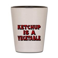 KETCHUP IS A VEGETABLE Shot Glass