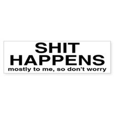Shit Happens, Mostly To Me Bumper Sticker
