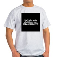 Don't judge me...I teach theatre T-Shirt