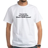 IM NOT FAT IM PREGNANT WHATS YOUR EXCUSE T-Shirt