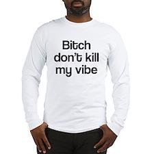 Bitch don't kill my vibe Long Sleeve T-Shirt